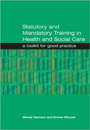 Statutory and Mandatory Training in Health and Social Care af Wendy Garcarz, Emma Wilcock