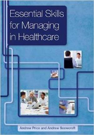 Essential Skills for Managing in Healthcare af Andrew Price, Andrew Scowcroft