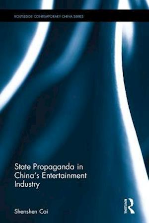 State Propaganda in China's Entertainment Industry af Shenshen Cai