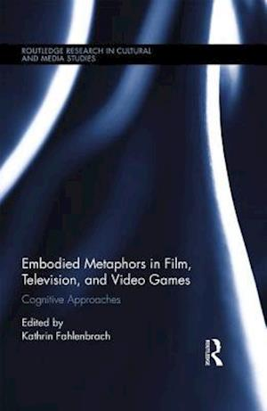 Embodied Metaphors in Film, Television, and Video Games af Kathrin Fahlenbrach