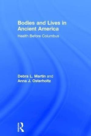 Bodies and Lives in Ancient America af Debra L. Martin
