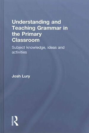 Understanding and Teaching Grammar in the Primary Classroom af Josh Lury