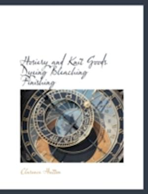 Hosiery and Knit Goods Dyeing Bleaching Finishing af Clarence Hutton