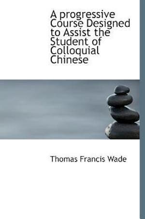 A Progressive Course Designed to Assist the Student of Colloquial Chinese af Thomas Francis Wade
