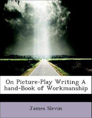On Picture-Play Writing a Hand-Book of Workmanship af James Slevin