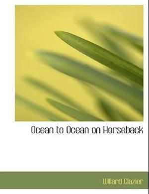 Ocean to Ocean on Horseback af Willard Glazier