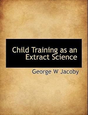 Child Training as an Extract Science af George W. Jacoby
