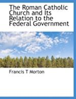 The Roman Catholic Church and Its Relation to the Federal Government af Francis T. Morton