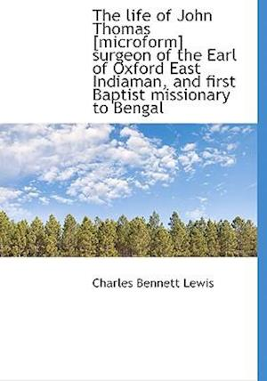 The Life of John Thomas [Microform] Surgeon of the Earl of Oxford East Indiaman, and First Baptist Missionary to Bengal af Charles Bennett Lewis