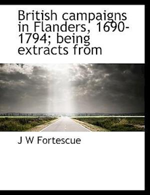 British Campaigns in Flanders, 1690-1794; Being Extracts from af J. W. Fortescue