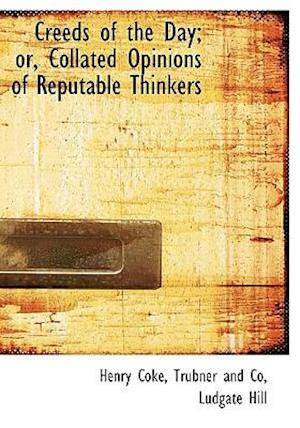 Creeds of the Day; Or, Collated Opinions of Reputable Thinkers af Henry Coke