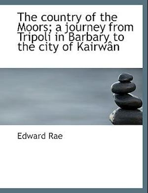 The Country of the Moors; A Journey from Tripoli in Barbary to the City of Kairw N af Edward Rae