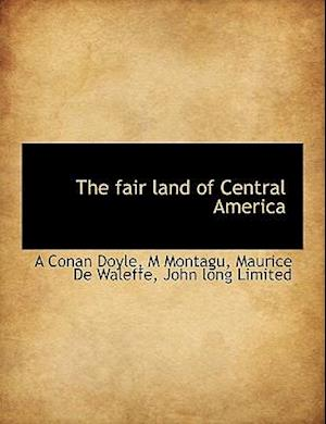 The Fair Land of Central America af M. Montagu, A. Conan Doyle, Maurice De Waleffe