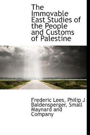 The Immovable East Studies of the People and Customs of Palestine af Philip J. Baldensperger, Frederic Lees