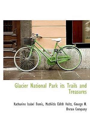 Glacier National Park Its Trails and Treasures af Mathilde Edith Holtz, Katharine Isabel Bemis