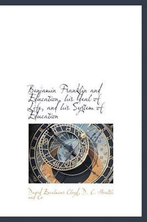 Benjamin Franklin and Education, His Ideal of Life, and His System of Education af David Excelmons Cloyd