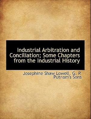 Industrial Arbitration and Conciliation; Some Chapters from the Industrial History af Josephine Shaw Lowell