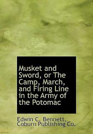 Musket and Sword, or the Camp, March, and Firing Line in the Army of the Potomac af Edwin Clark Bennett