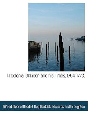A Colonial Officer and His Times. 1754-1773. af Hug Waddell, Alfred Moore Waddell