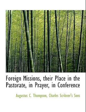 Foreign Missions, Their Place in the Pastorate, in Prayer, in Conference af Augustus C. Thompson