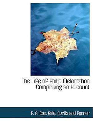 The Life of Philip Melancthon Comprising an Account af F. a. Cox