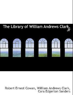 The Library of William Andrews Clark, Jr af Cora Edgerton Sanders, Robert Ernest Cowan, William Andrews Clark