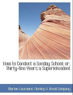 How to Conduct a Sunday School; Or, Thirty-One Years a Superintendent af Marion Lawrance