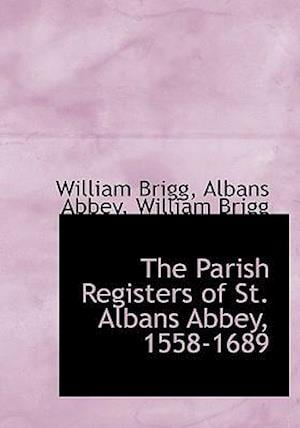 The Parish Registers of St. Albans Abbey, 1558-1689 af Albans Abbey, William Brigg