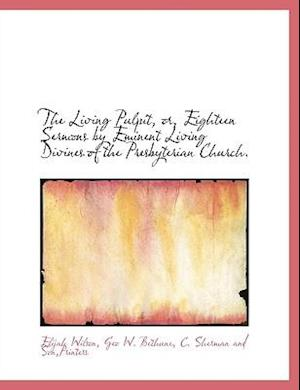 The Living Pulpit, Or, Eighteen Sermons by Eminent Living Divines of the Presbyterian Church. af Geo W. Bethune, Elijah Wilson