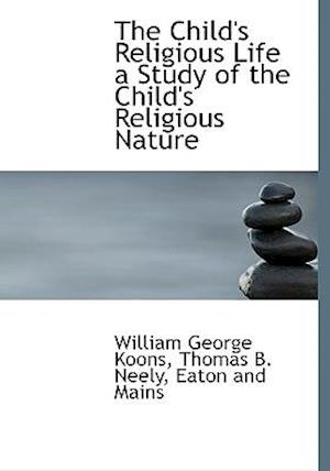 The Child's Religious Life a Study of the Child's Religious Nature af William George Koons, Thomas Benjamin Neely