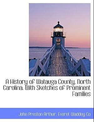 A History of Watauga County, North Carolina. with Sketches of Prominent Families af John Preston Arthur