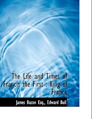 The Life and Times of Francis the First af James Bacon