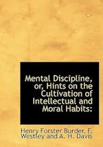 Mental Discipline, Or, Hints on the Cultivation of Intellectual and Moral Habits af Henry Forster Burder