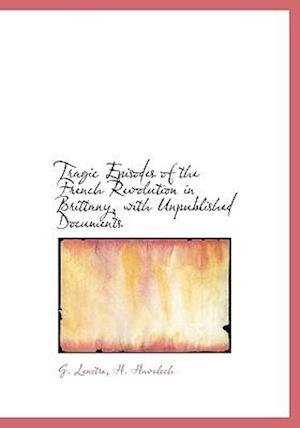 Tragic Episodes of the French Revolution in Brittany, with Unpublished Documents af H. Haveloch, G. Lenotre