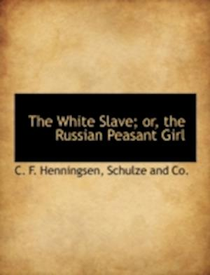 The White Slave; Or, the Russian Peasant Girl af C. F. Henningsen