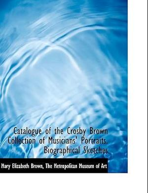 Catalogue of the Crosby Brown Collection of Musicians' Portraits. Biographical Sketches af Mary Elizabeth Brown