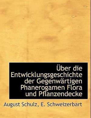 Uber Die Entwicklungsgeschichte Der Gegenwartigen Phanerogamen Flora Und Pflanzendecke af August Schulz