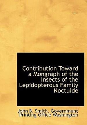 Contribution Toward a Mongraph of the Insects of the Lepidopterous Family Noctuide af John B. Smith