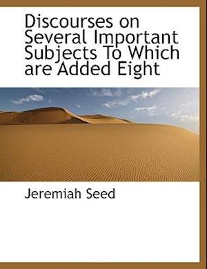 Discourses on Several Important Subjects to Which Are Added Eight af Jeremiah Seed