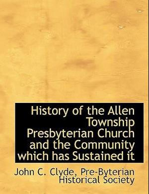 History of the Allen Township Presbyterian Church and the Community Which Has Sustained It af John C. Clyde