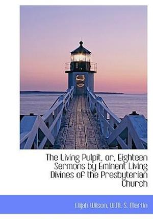 The Living Pulpit, Or, Eighteen Sermons by Eminent Living Divines of the Presbyterian Church af Elijah Wilson