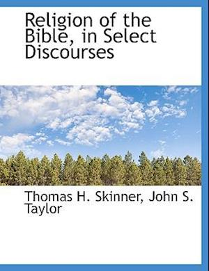 Religion of the Bible, in Select Discourses af Thomas H. Skinner
