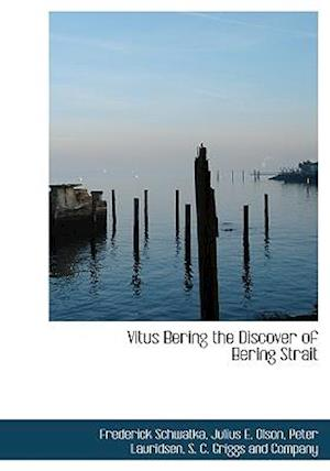 Vitus Bering the Discover of Bering Strait af Julius E. Olson, Frederick Schwatka, Peter Lauridsen