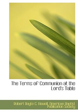 The Terms of Communion at the Lord's Table af Robert Boyte C. Howell