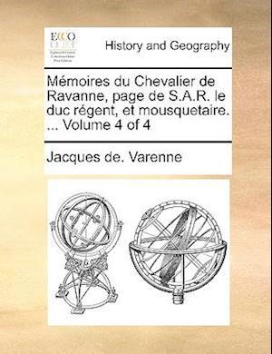 Memoires Du Chevalier de Ravanne, Page de S.A.R. Le Duc Rgent, Et Mousquetaire. ... Volume 4 of 4 af Jacques De Varenne