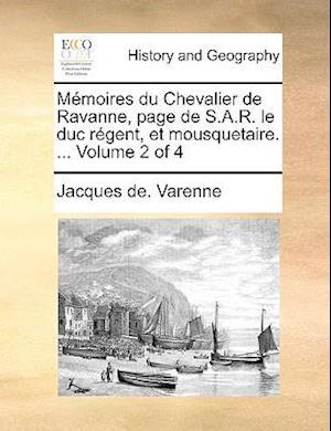 Memoires Du Chevalier de Ravanne, Page de S.A.R. Le Duc Rgent, Et Mousquetaire. ... Volume 2 of 4 af Jacques De Varenne