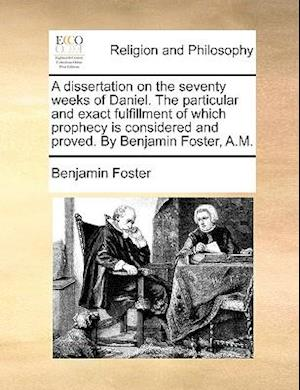 A   Dissertation on the Seventy Weeks of Daniel. the Particular and Exact Fulfillment of Which Prophecy Is Considered and Proved. by Benjamin Foster, af Benjamin Foster
