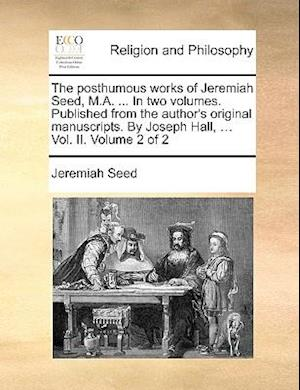 The Posthumous Works of Jeremiah Seed, M.A. ... in Two Volumes. Published from the Author's Original Manuscripts. by Joseph Hall, ... Vol. II. Volume af Jeremiah Seed