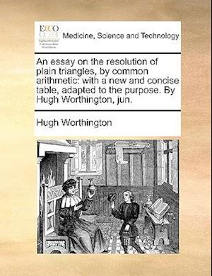 An Essay on the Resolution of Plain Triangles, by Common Arithmetic af Hugh Worthington