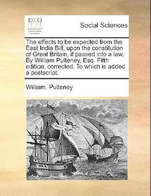 The Effects to Be Expected from the East India Bill, Upon the Constitution of Great Britain, If Passed Into a Law. by William Pulteney, Esq. Fifth Edi af William Pulteney